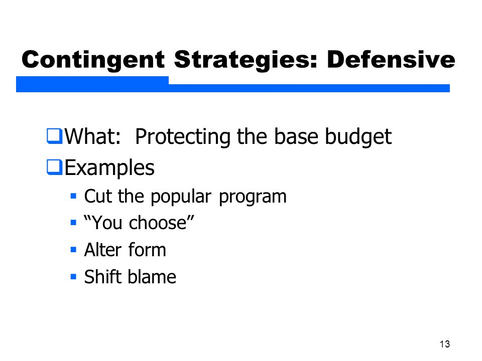 "13 Contingent Strategies: Defensive  What: Protecting the base budget  Examples  Cut the popular program  ""You choose""  Alter form  Shift blame"