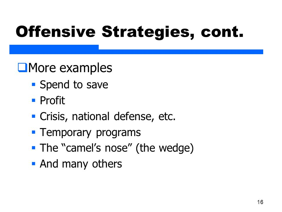 "16 Offensive Strategies, cont.  More examples  Spend to save  Profit  Crisis, national defense, etc.  Temporary programs  The ""camel's nose"" (th"