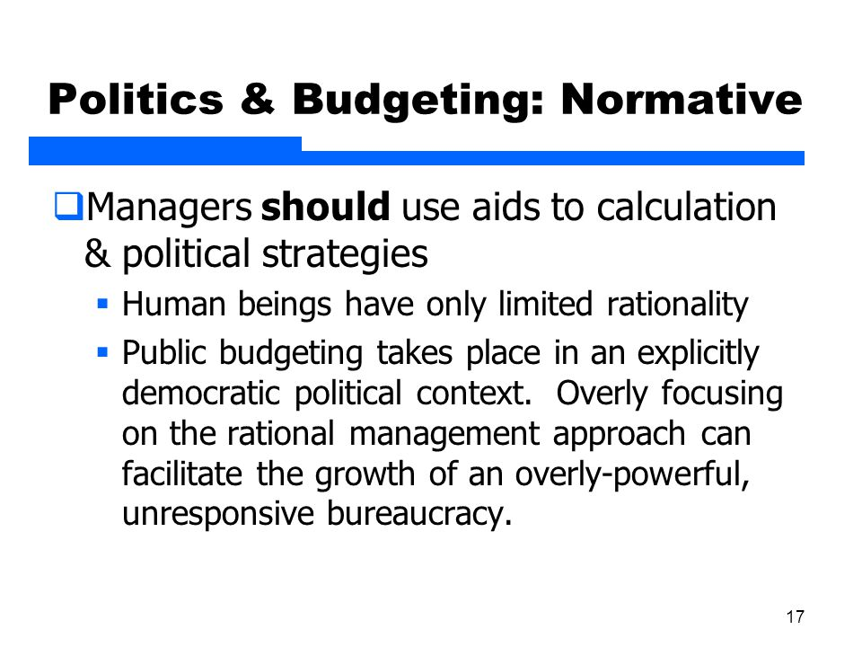 17 Politics & Budgeting: Normative  Managers should use aids to calculation & political strategies  Human beings have only limited rationality  Pub