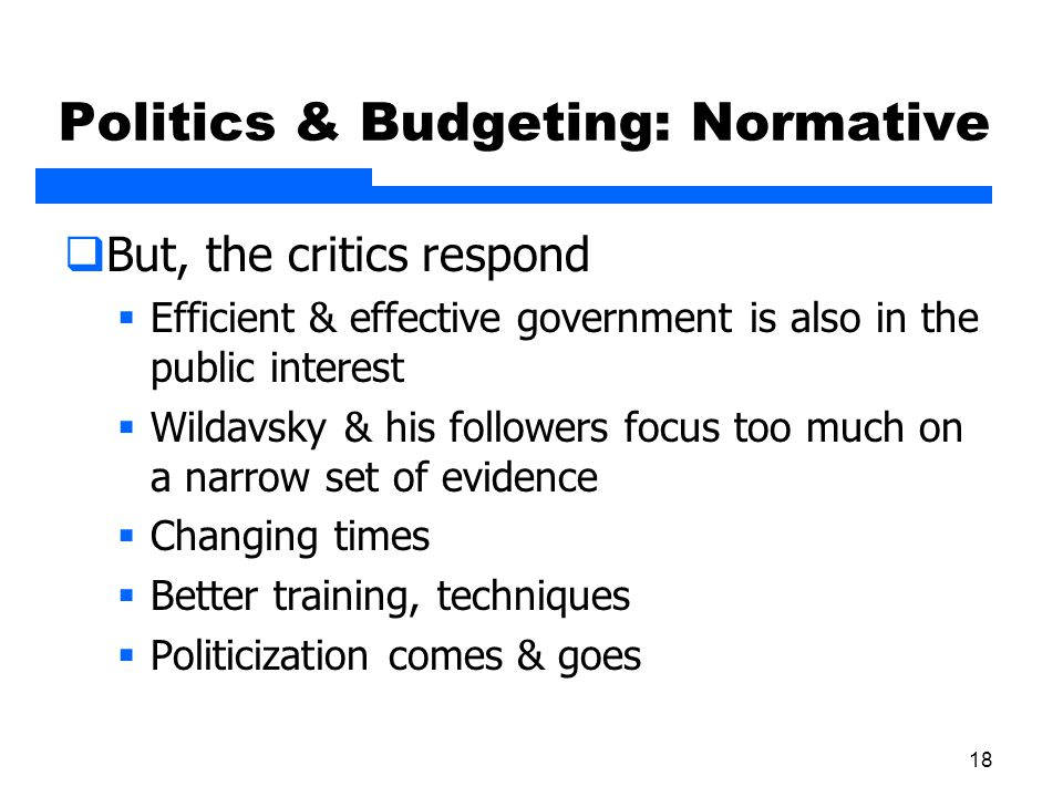 18 Politics & Budgeting: Normative  But, the critics respond  Efficient & effective government is also in the public interest  Wildavsky & his foll
