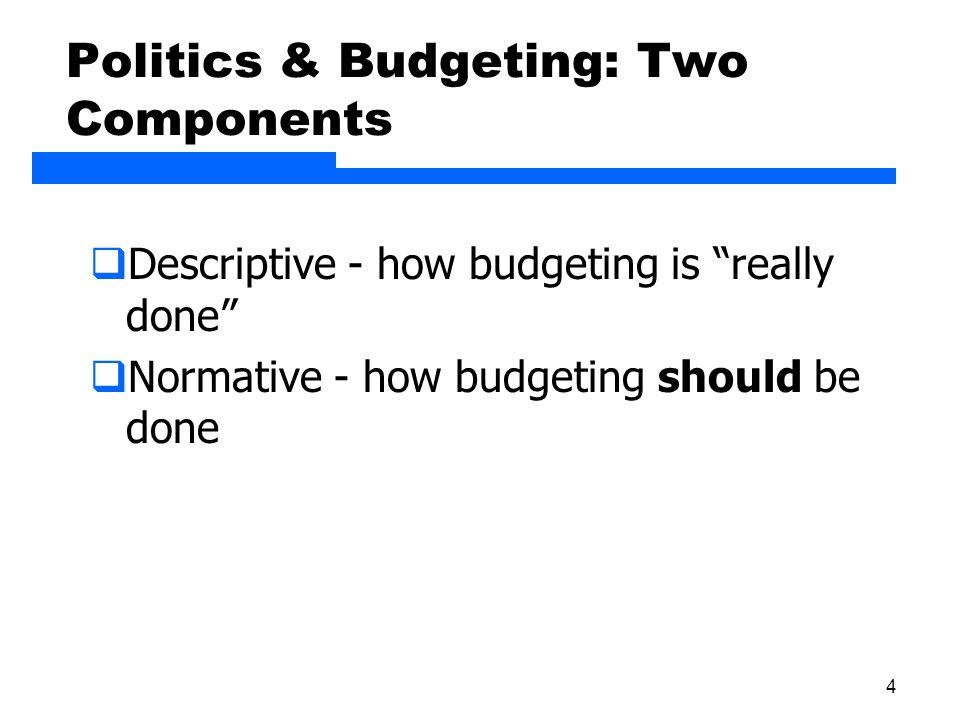 4 Politics & Budgeting: Two Components  Descriptive - how budgeting is really done  Normative - how budgeting should be done