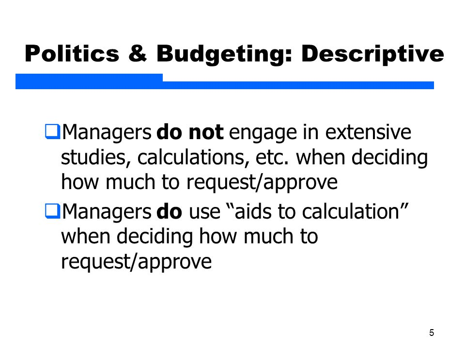 5 Politics & Budgeting: Descriptive  Managers do not engage in extensive studies, calculations, etc. when deciding how much to request/approve  Mana
