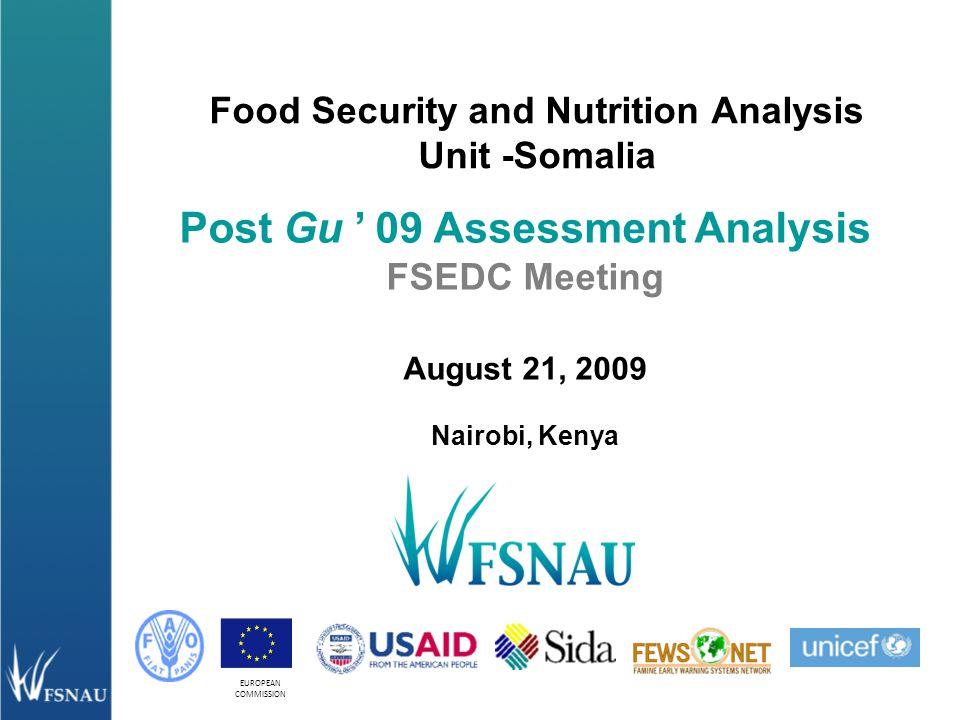 EUROPEAN COMMISSION Food Security and Nutrition Analysis Unit -Somalia Post Gu ' 09 Assessment Analysis FSEDC Meeting August 21, 2009 Nairobi, Kenya