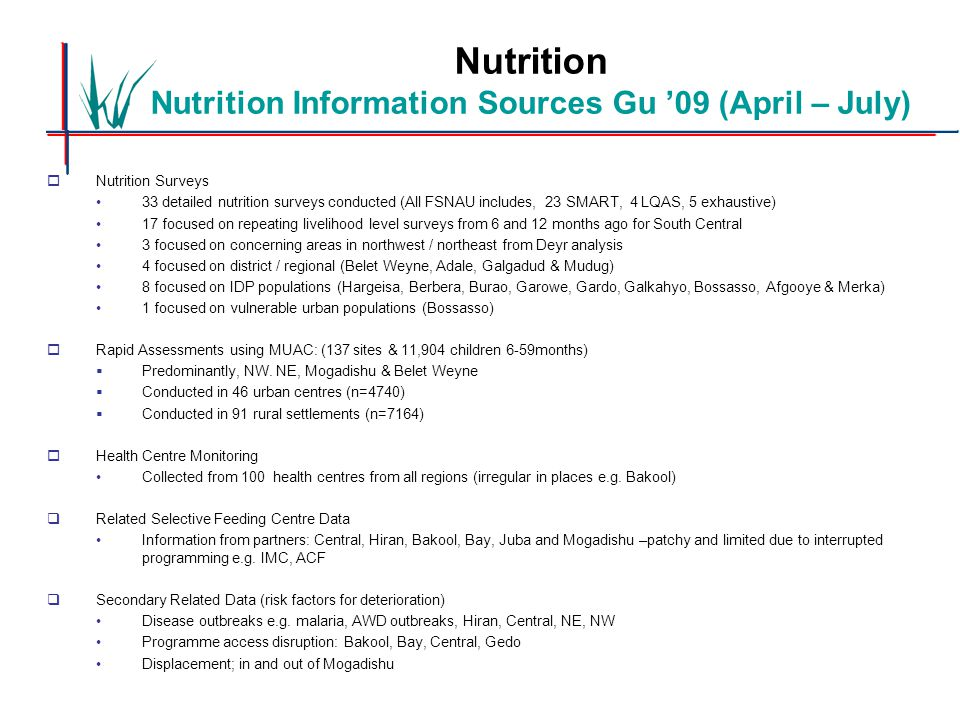 Nutrition Nutrition Information Sources Gu '09 (April – July)  Nutrition Surveys 33 detailed nutrition surveys conducted (All FSNAU includes, 23 SMART, 4 LQAS, 5 exhaustive) 17 focused on repeating livelihood level surveys from 6 and 12 months ago for South Central 3 focused on concerning areas in northwest / northeast from Deyr analysis 4 focused on district / regional (Belet Weyne, Adale, Galgadud & Mudug) 8 focused on IDP populations (Hargeisa, Berbera, Burao, Garowe, Gardo, Galkahyo, Bossasso, Afgooye & Merka) 1 focused on vulnerable urban populations (Bossasso)  Rapid Assessments using MUAC: (137 sites & 11,904 children 6-59months)  Predominantly, NW.