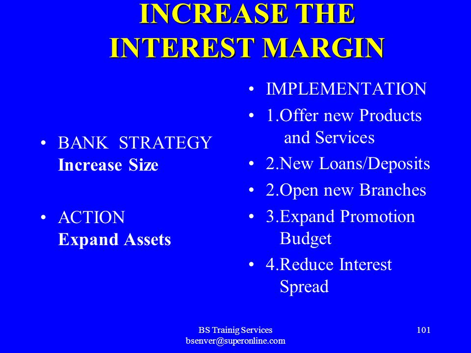 BS Trainig Services bsenver@superonline.com 100 INCREASE THE INTEREST MARGIN BANK STRATEGY Alter Asset / Liability Mix ACTION 1.Plan Taxes 2.Reduce Liquidity 3.Increase Aggressiveness 4.Change Asset Yield Sensitivity 5.Change Liability Cost Sensitivity