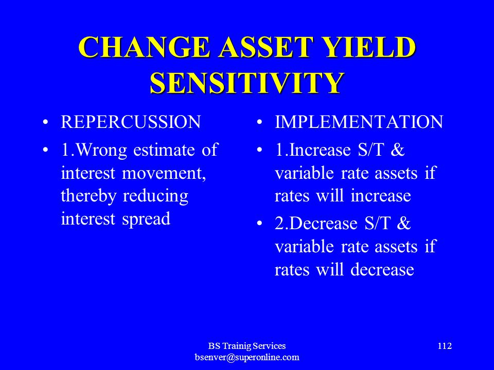 BS Trainig Services bsenver@superonline.com 111 INCREASE INTEREST MARGIN BANK STRATEGY Alter Asset/Liability Mix ACTION Change Asset Yield Sensitivity IMPLEMENTATION 1.Increase S/T & variable rate assets if rates will increase 2.Decrease S/T & variable rate assets if rates will decrease