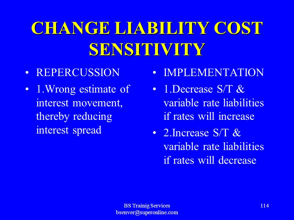 BS Trainig Services bsenver@superonline.com 113 INCREASE INTEREST MARGIN BANK STRATEGY Alter Asset/Liability Mix ACTION Change Liability Cost Sensitivity IMPLEMENTATION 1.Decrease S/T & variable rate liabilities if rates will increase 2.Increase S/T & variable rate liabilities if rates will decrease