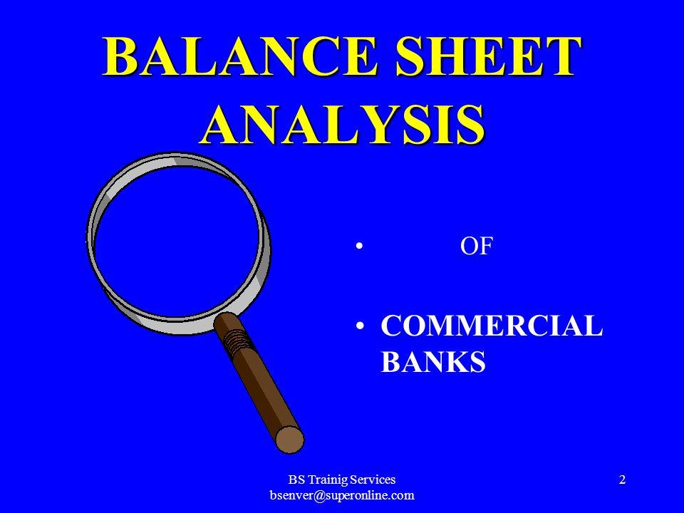 BS Trainig Services bsenver@superonline.com 1 ANALYSIS OF THE BALANCE SHEETS OF COMMERCIAL BANKS AD-477 BANK MANAGEMENT Instructor……Bülent Şenver