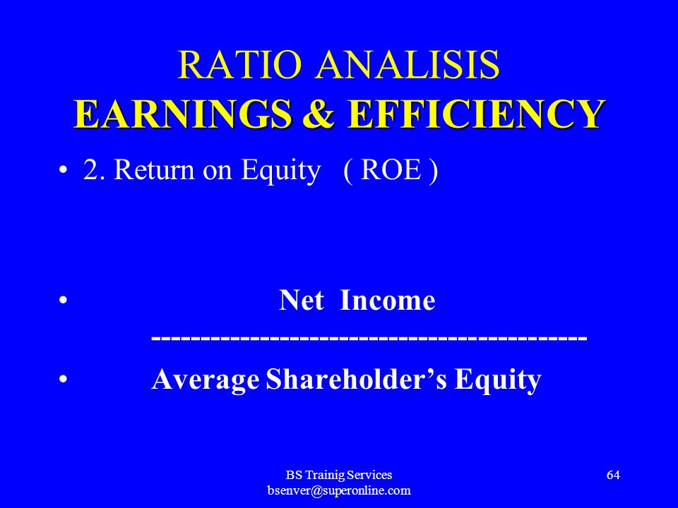 BS Trainig Services bsenver@superonline.com 63 EARNINGS&EFFICIENCY RATIO ANALISIS EARNINGS & EFFICIENCY 1. Return on Assets ( ROA ) Net Income -------