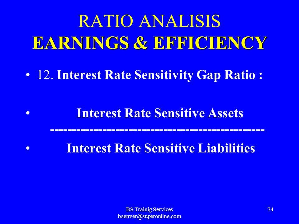 BS Trainig Services bsenver@superonline.com 73 EARNINGS&EFFICIENCY RATIO ANALISIS EARNINGS & EFFICIENCY 11. Interest Rate Sensitivity Gap : Interest R