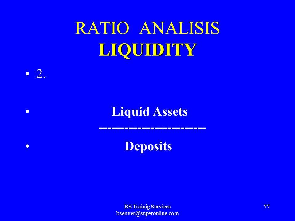 BS Trainig Services bsenver@superonline.com 76 LIQUIDITY RATIO ANALISIS LIQUIDITY 1. Loans ------------------------- Deposits