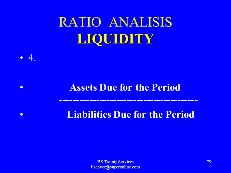 BS Trainig Services bsenver@superonline.com 78 LIQUIDITY RATIO ANALISIS LIQUIDITY 3. Liquid Assets -------------------------------- Deposits + Borrowi