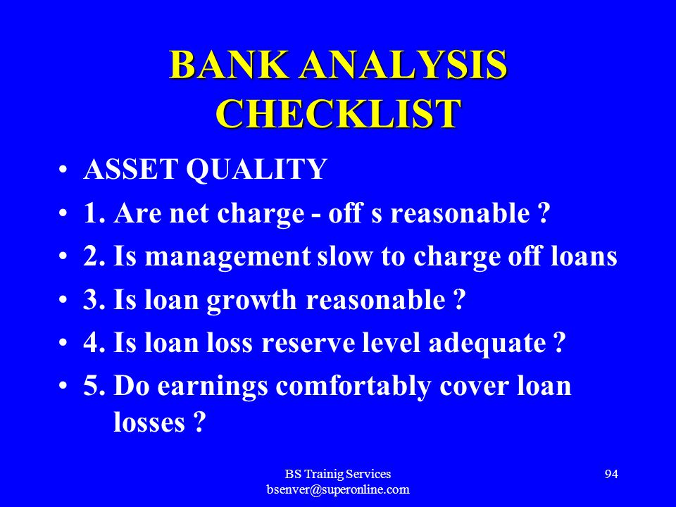BS Trainig Services bsenver@superonline.com 93 BANK ANALYSIS CHECKLIST LIQUIDITY 1. Is bank dependent on bought money ? 2. Is this dependence traditio