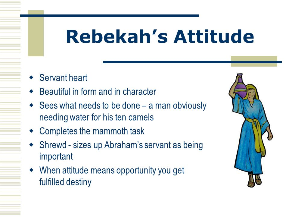 Rebekah's Attitude  Servant heart  Beautiful in form and in character  Sees what needs to be done – a man obviously needing water for his ten camel