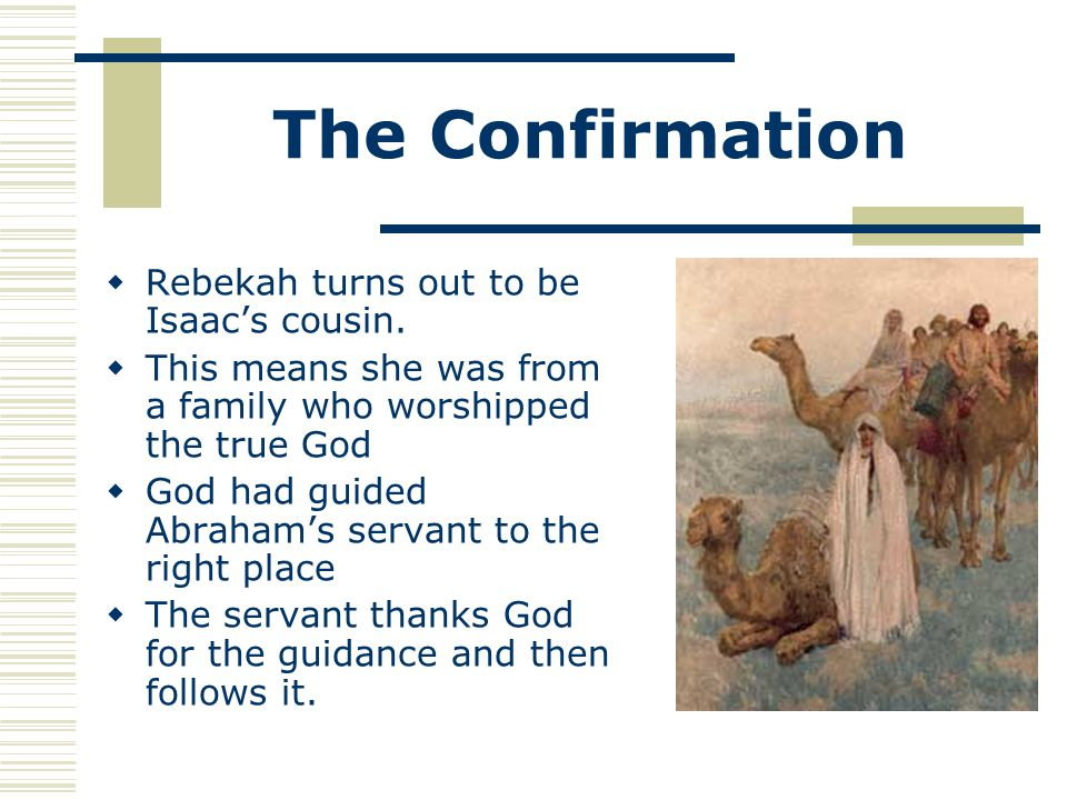 The Confirmation  Rebekah turns out to be Isaac's cousin.  This means she was from a family who worshipped the true God  God had guided Abraham's s