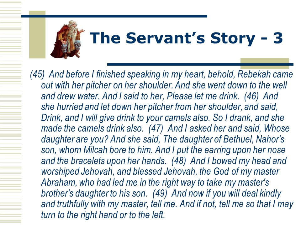 The Servant's Story - 3 (45) And before I finished speaking in my heart, behold, Rebekah came out with her pitcher on her shoulder. And she went down