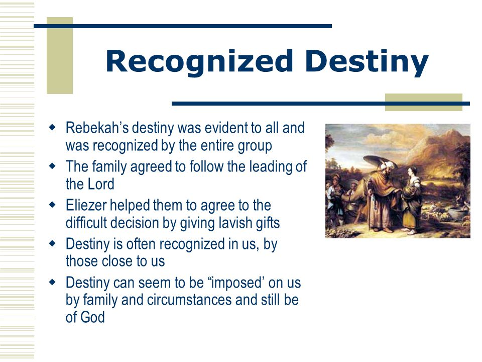 Recognized Destiny  Rebekah's destiny was evident to all and was recognized by the entire group  The family agreed to follow the leading of the Lord