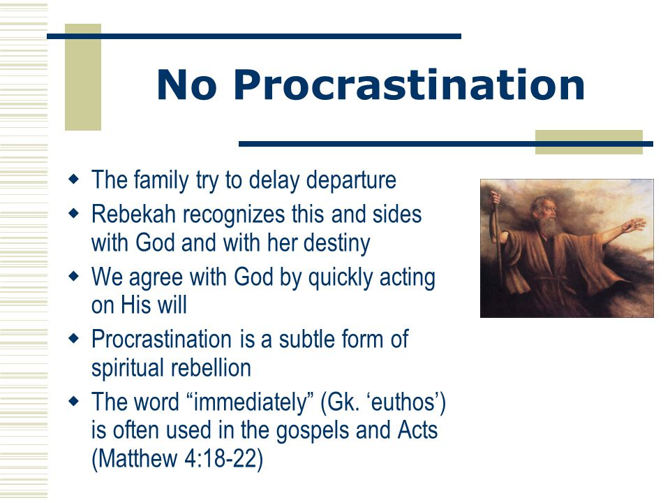 No Procrastination  The family try to delay departure  Rebekah recognizes this and sides with God and with her destiny  We agree with God by quickl