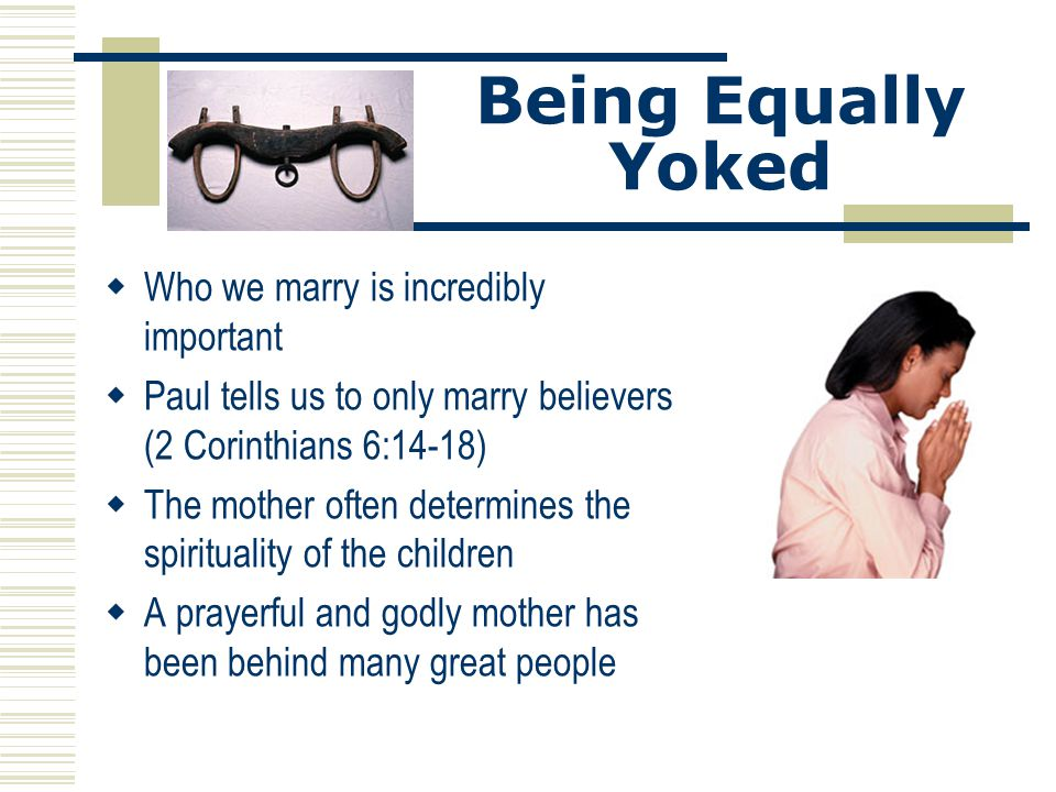 Being Equally Yoked  Who we marry is incredibly important  Paul tells us to only marry believers (2 Corinthians 6:14-18)  The mother often determin