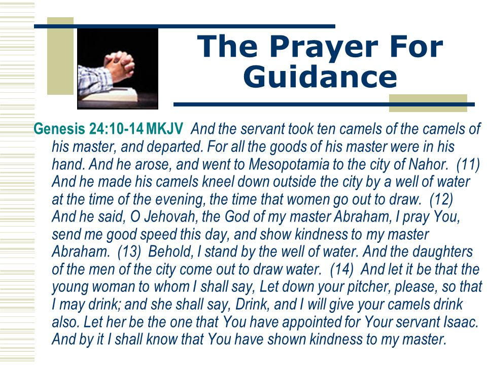 Praying For Guidance  He placed himself at a time and a position to make a good human choice  He sought God's selection  It was a silent prayer (see v.45)  The prayer request was moderately improbable  The answer related to the desired outcome (to find a woman of good character)  Human wisdom + prayer