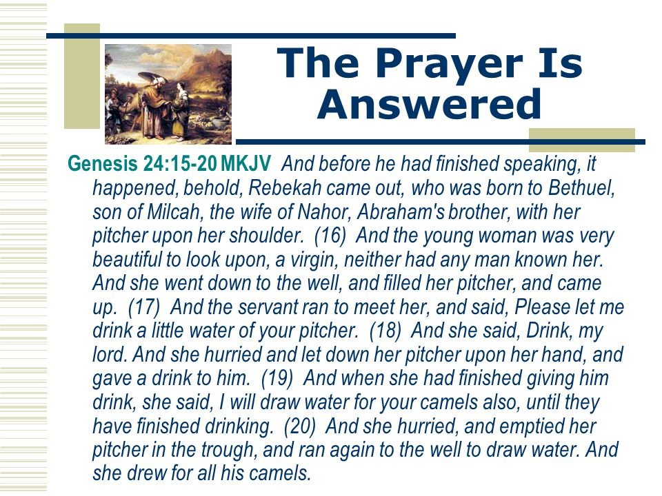 The Prayer Is Answered Genesis 24:15-20 MKJV And before he had finished speaking, it happened, behold, Rebekah came out, who was born to Bethuel, son
