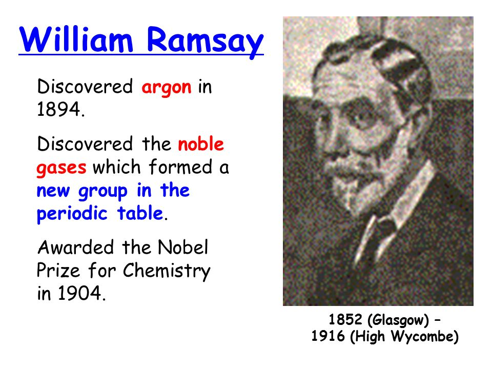 William Ramsay 1852 (Glasgow) – 1916 (High Wycombe) Discovered argon in 1894. Discovered the noble gases which formed a new group in the periodic tabl