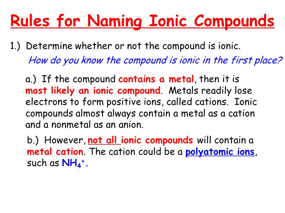 Rules for Naming Ionic Compounds 1.) Determine whether or not the compound is ionic. How do you know the compound is ionic in the first place? a.) If