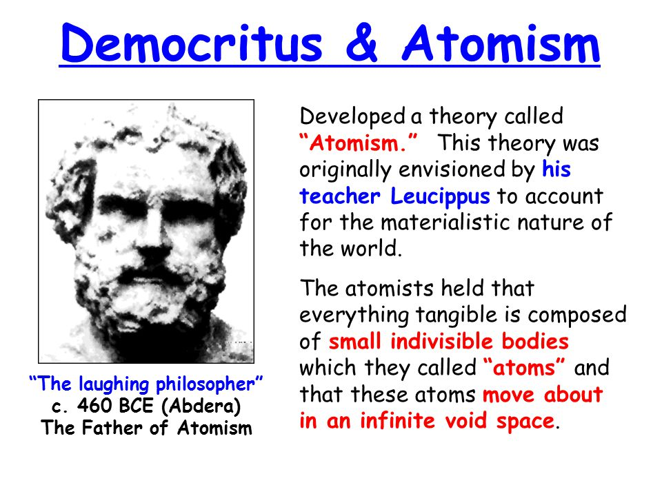 Democritus & Atomism Developed a theory called Atomism. This theory was originally envisioned by his teacher Leucippus to account for the materialistic nature of the world.