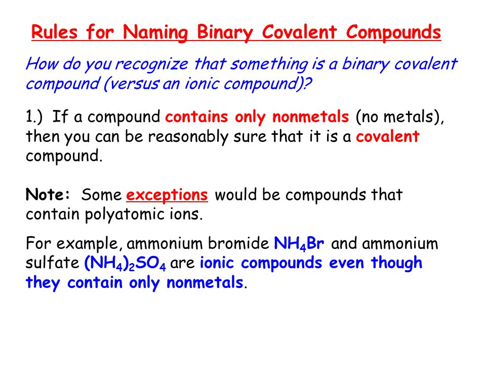 Rules for Naming Binary Covalent Compounds How do you recognize that something is a binary covalent compound (versus an ionic compound)? 1.) If a comp