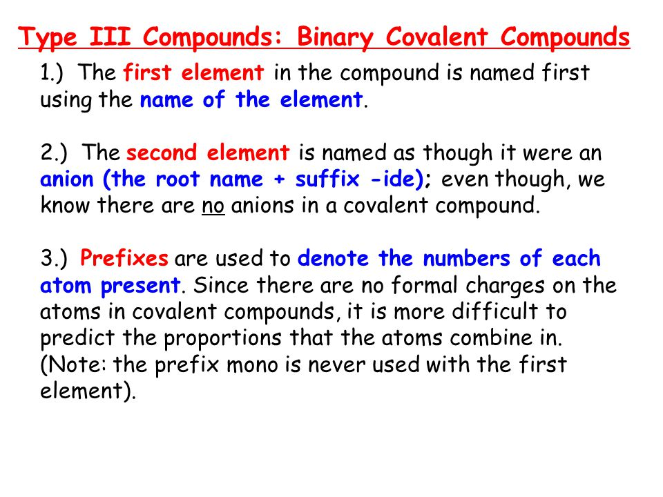 Type III Compounds: Binary Covalent Compounds 1.) The first element in the compound is named first using the name of the element. 2.) The second eleme
