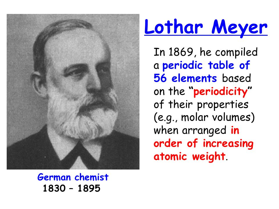 Lothar Meyer In 1869, he compiled a periodic table of 56 elements based on the periodicity of their properties (e.g., molar volumes) when arranged in order of increasing atomic weight.