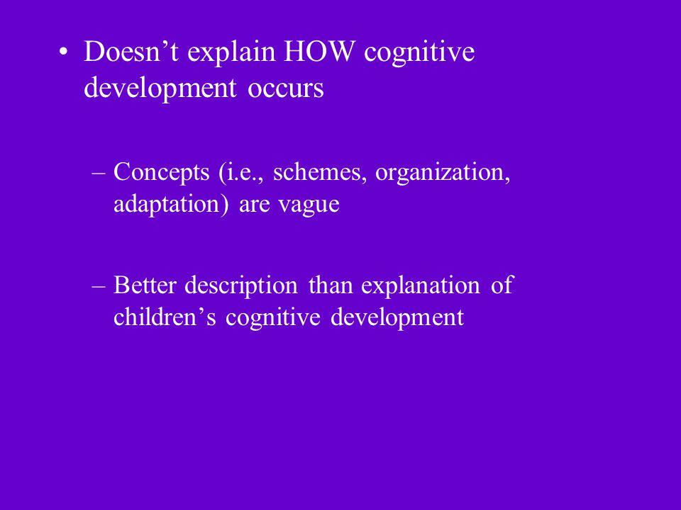 Doesn't explain HOW cognitive development occurs –Concepts (i.e., schemes, organization, adaptation) are vague –Better description than explanation of children's cognitive development