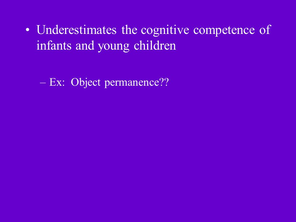 Underestimates the cognitive competence of infants and young children –Ex: Object permanence