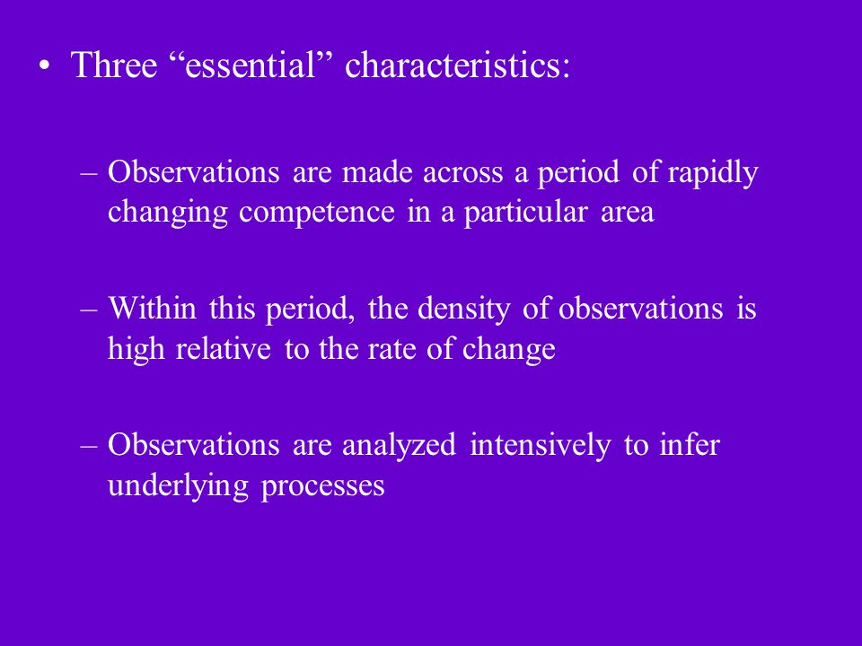 Three essential characteristics: –Observations are made across a period of rapidly changing competence in a particular area –Within this period, the density of observations is high relative to the rate of change –Observations are analyzed intensively to infer underlying processes