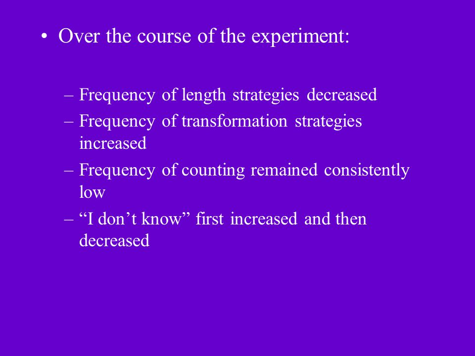 Over the course of the experiment: –Frequency of length strategies decreased –Frequency of transformation strategies increased –Frequency of counting remained consistently low – I don't know first increased and then decreased