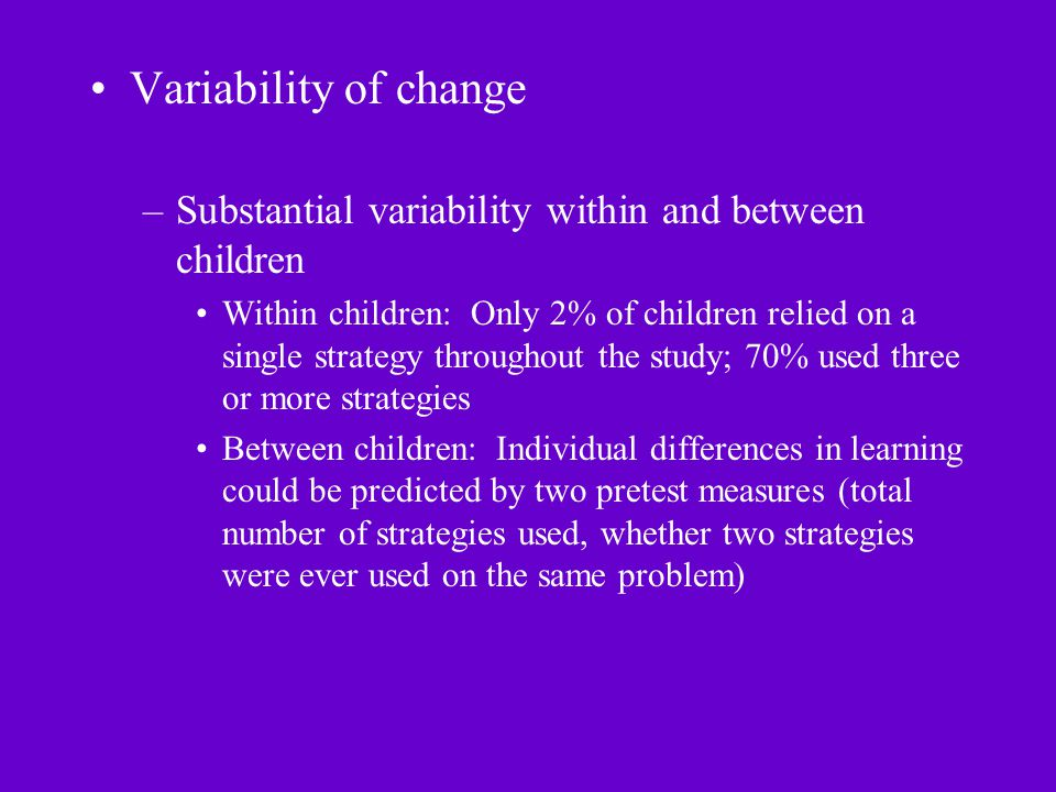 Variability of change –Substantial variability within and between children Within children: Only 2% of children relied on a single strategy throughout the study; 70% used three or more strategies Between children: Individual differences in learning could be predicted by two pretest measures (total number of strategies used, whether two strategies were ever used on the same problem)