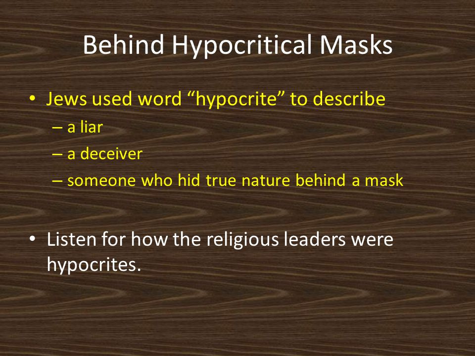 Behind Hypocritical Masks Jews used word hypocrite to describe – a liar – a deceiver – someone who hid true nature behind a mask Listen for how the religious leaders were hypocrites.