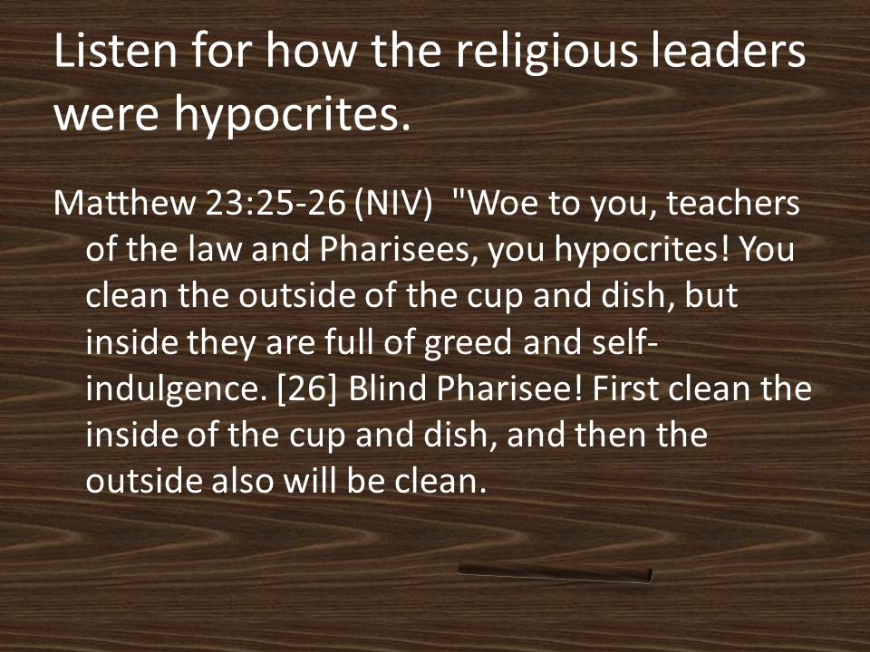 Matthew 23:25-26 (NIV) Woe to you, teachers of the law and Pharisees, you hypocrites.