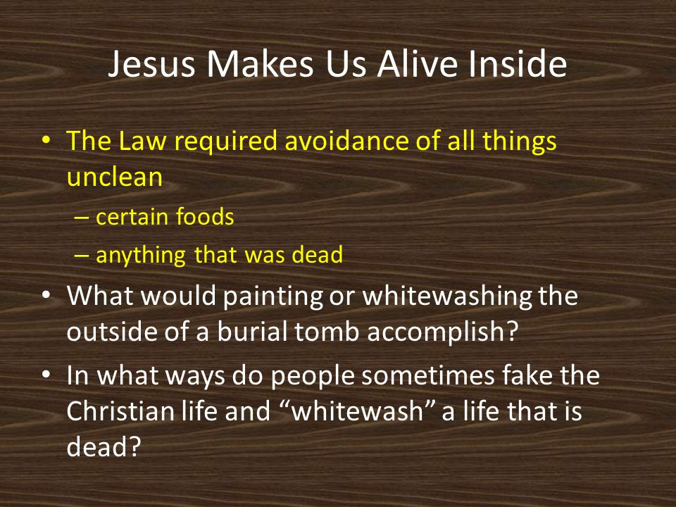 Jesus Makes Us Alive Inside The Law required avoidance of all things unclean – certain foods – anything that was dead What would painting or whitewashing the outside of a burial tomb accomplish.
