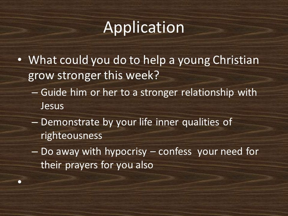 Application What could you do to help a young Christian grow stronger this week.