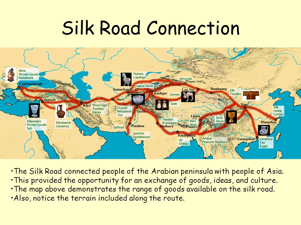 Silk Road Connection The Silk Road connected people of the Arabian peninsula with people of Asia. This provided the opportunity for an exchange of goo
