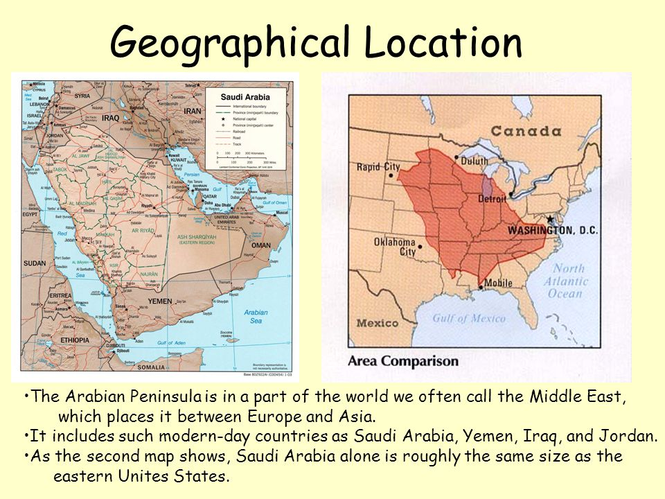 Geographical Location The Arabian Peninsula is in a part of the world we often call the Middle East, which places it between Europe and Asia. It inclu