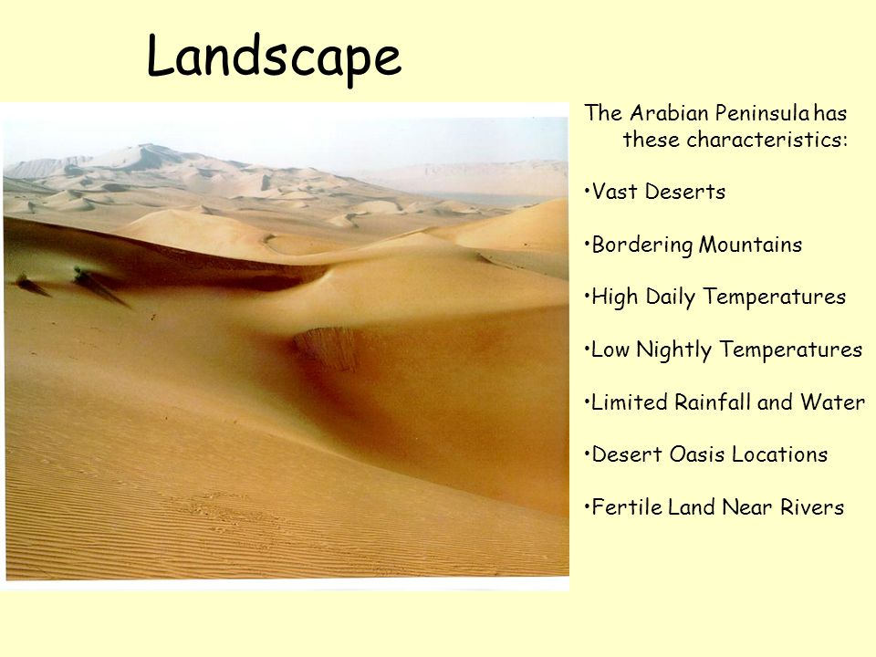 Landscape The Arabian Peninsula has these characteristics: Vast Deserts Bordering Mountains High Daily Temperatures Low Nightly Temperatures Limited R