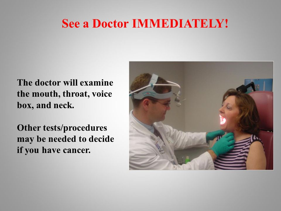 See a Doctor IMMEDIATELY. The doctor will examine the mouth, throat, voice box, and neck.