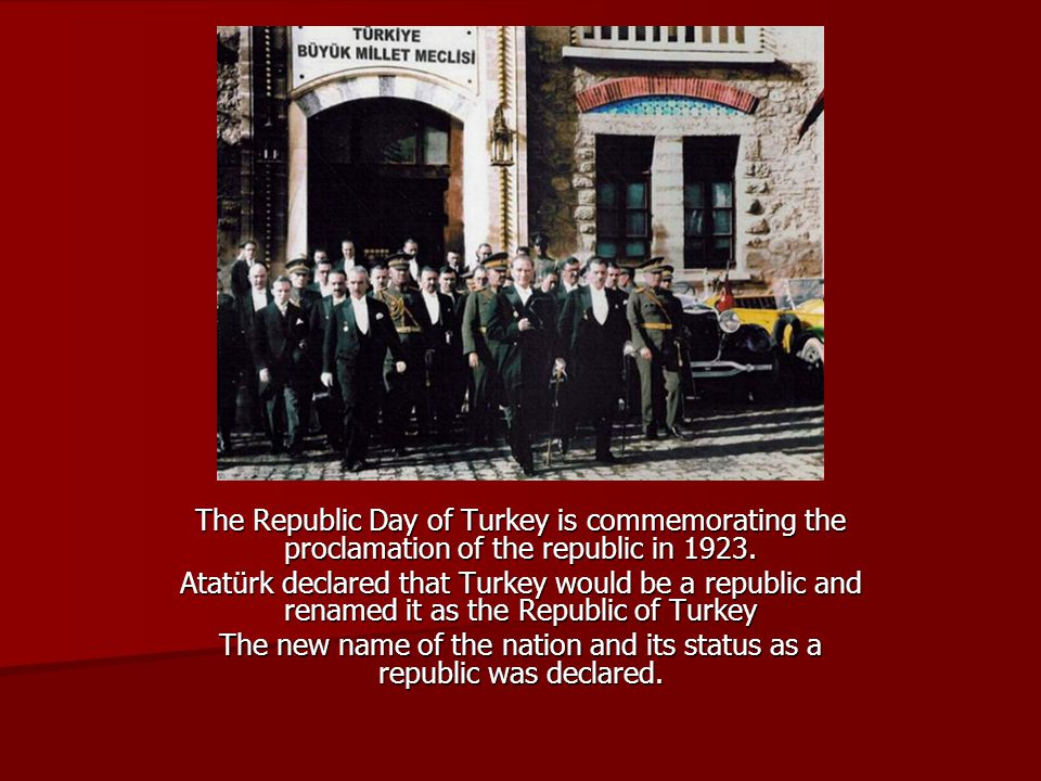 The Republic Day of Turkey is commemorating the proclamation of the republic in 1923. Atatürk declared that Turkey would be a republic and renamed it