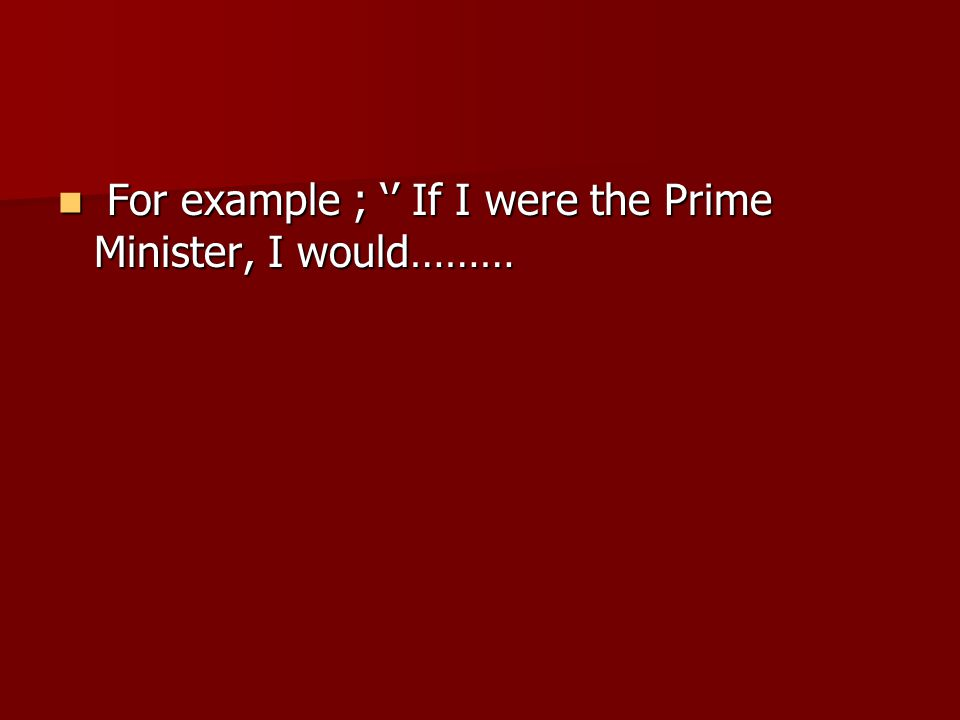 For example ; '' If I were the Prime Minister, I would……… For example ; '' If I were the Prime Minister, I would………