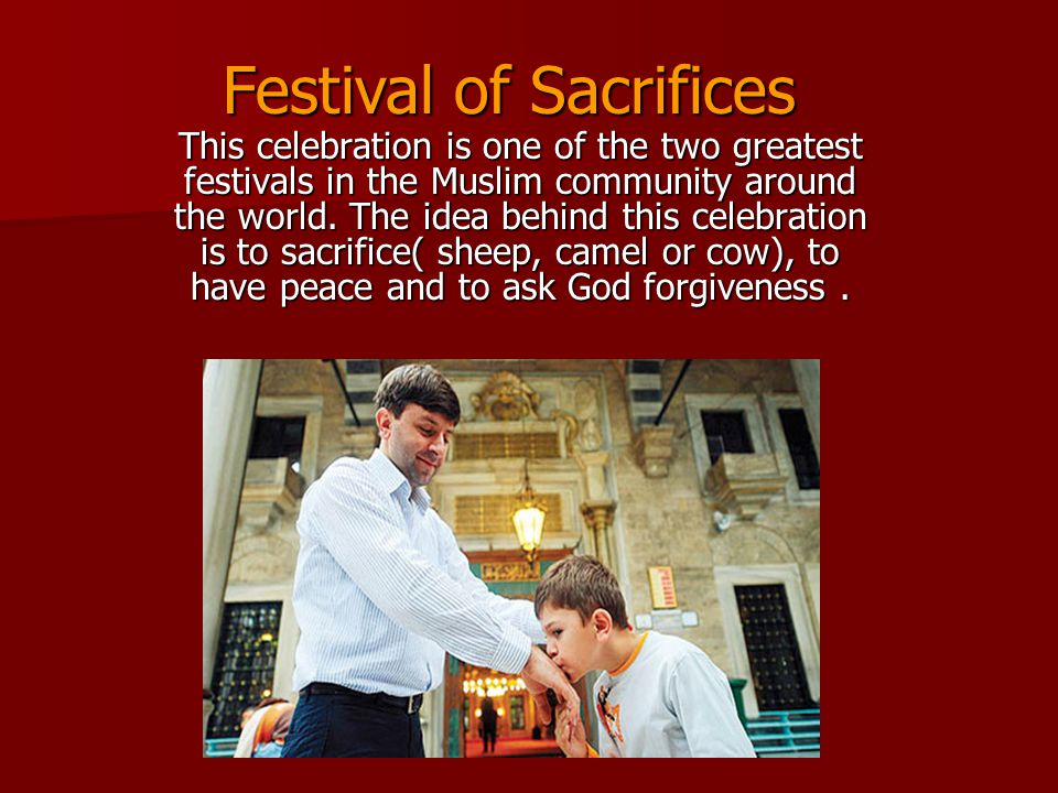 This celebration is one of the two greatest festivals in the Muslim community around the world. The idea behind this celebration is to sacrifice( shee