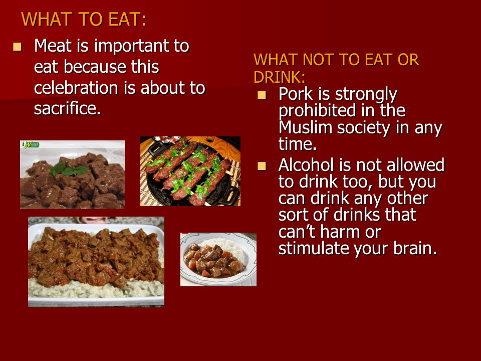 WHAT TO EAT: WHAT NOT TO EAT OR DRINK: Meat is important to eat because this celebration is about to sacrifice. Meat is important to eat because this