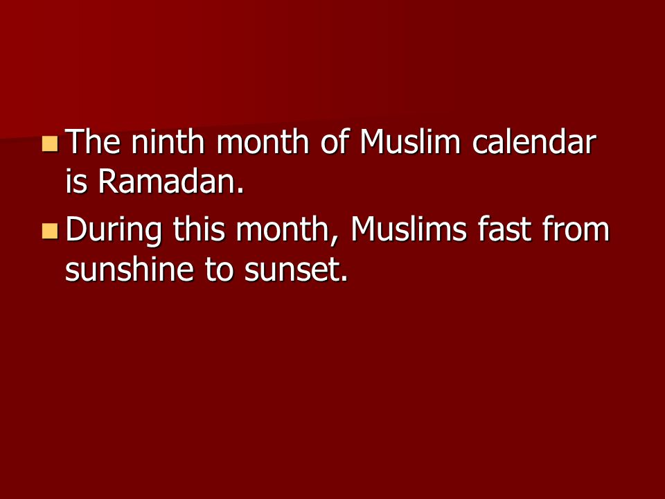 The ninth month of Muslim calendar is Ramadan. The ninth month of Muslim calendar is Ramadan. During this month, Muslims fast from sunshine to sunset.