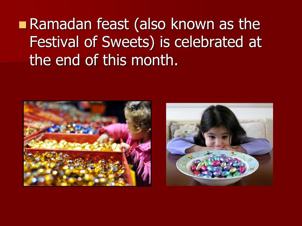 Ramadan feast (also known as the Festival of Sweets) is celebrated at the end of this month. Ramadan feast (also known as the Festival of Sweets) is c